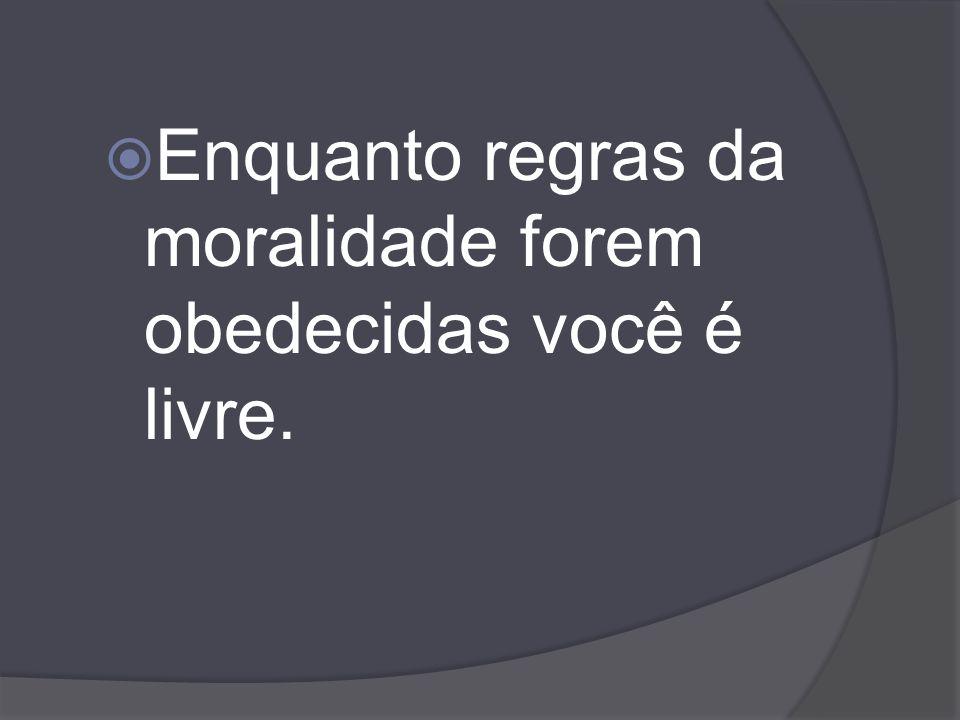 Enquanto regras da moralidade forem obedecidas você é livre.