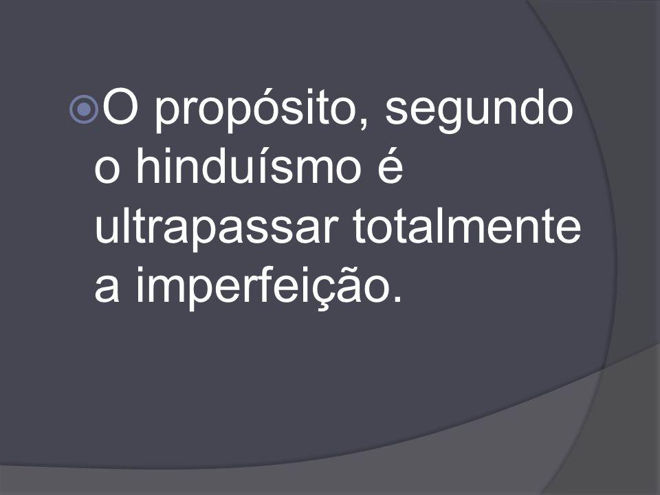 O propósito, segundo o hinduísmo é ultrapassar totalmente a imperfeição.