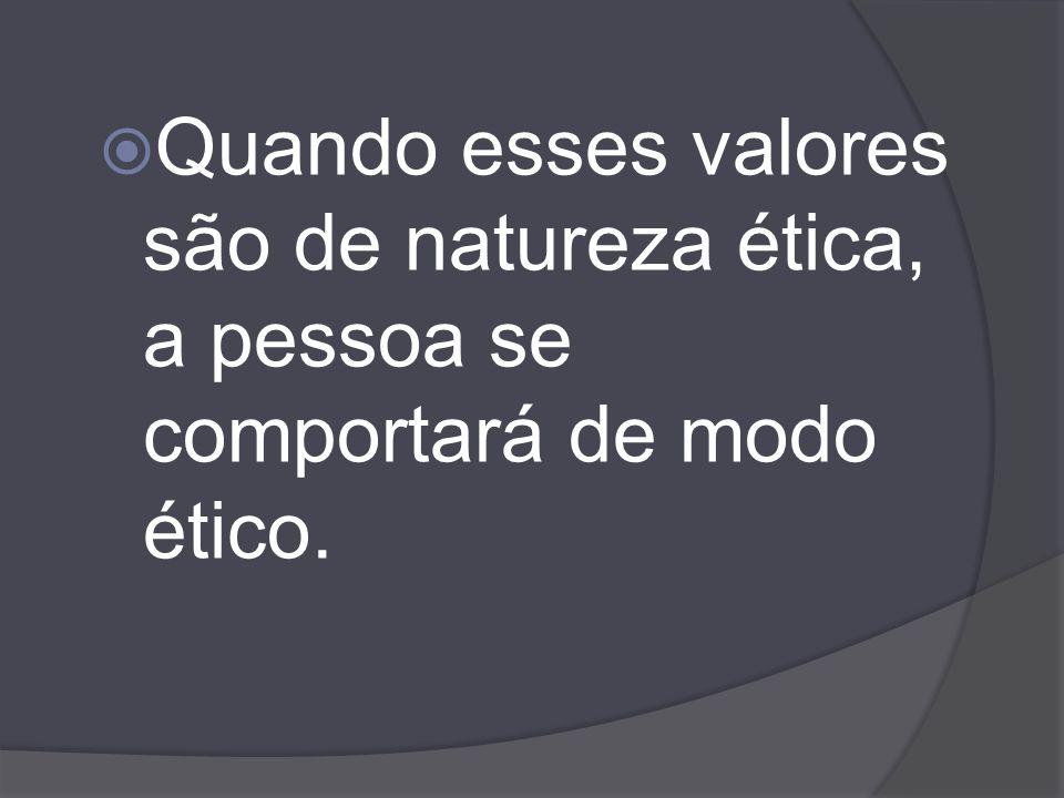 Quando esses valores são de natureza ética, a pessoa se comportará de modo ético.