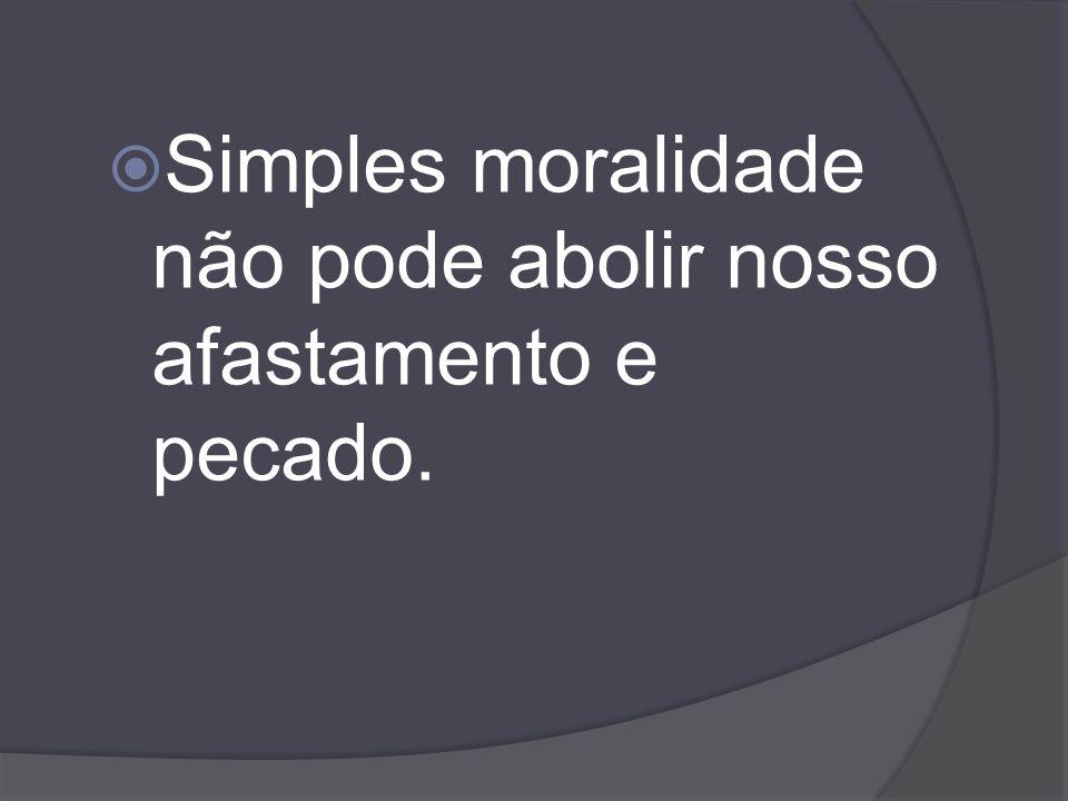 Simples moralidade não pode abolir nosso afastamento e pecado.