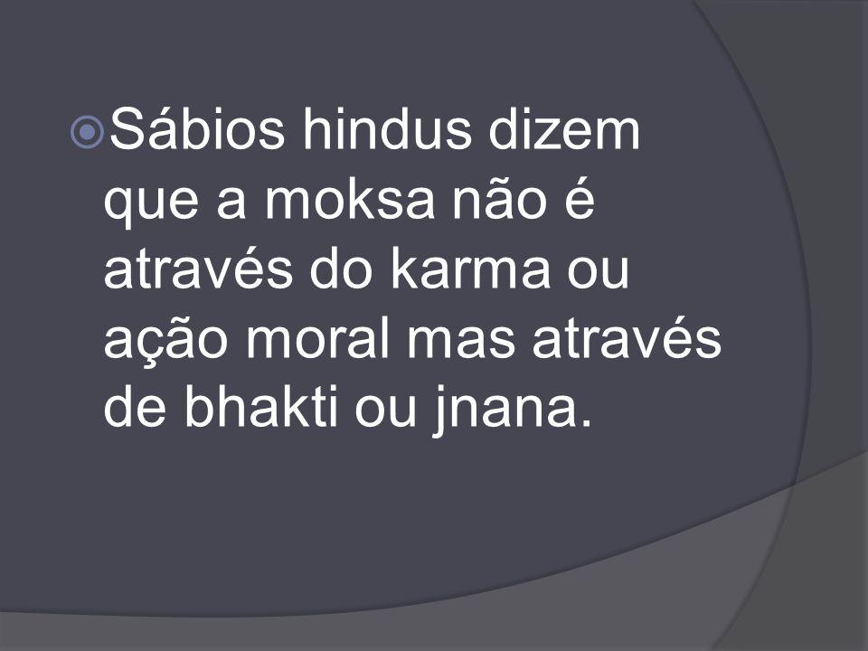 Sábios hindus dizem que a moksa não é através do karma ou ação moral mas através de bhakti ou jnana.