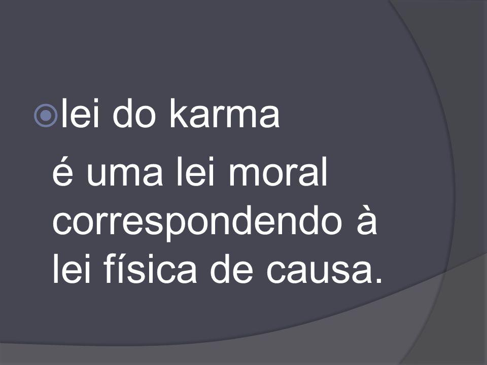 lei do karma é uma lei moral correspondendo à lei física de causa.