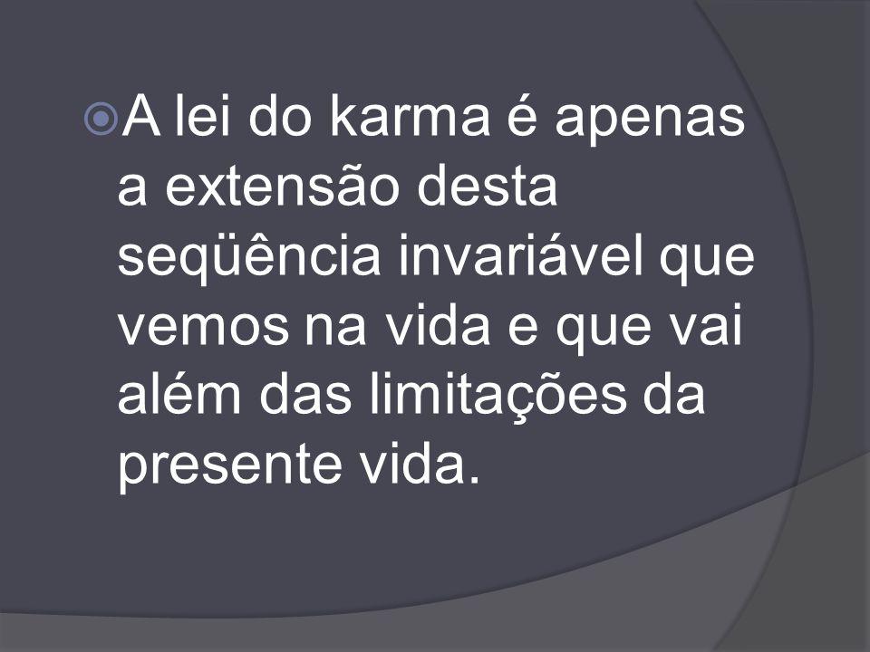 A lei do karma é apenas a extensão desta seqüência invariável que vemos na vida e que vai além das limitações da presente vida.