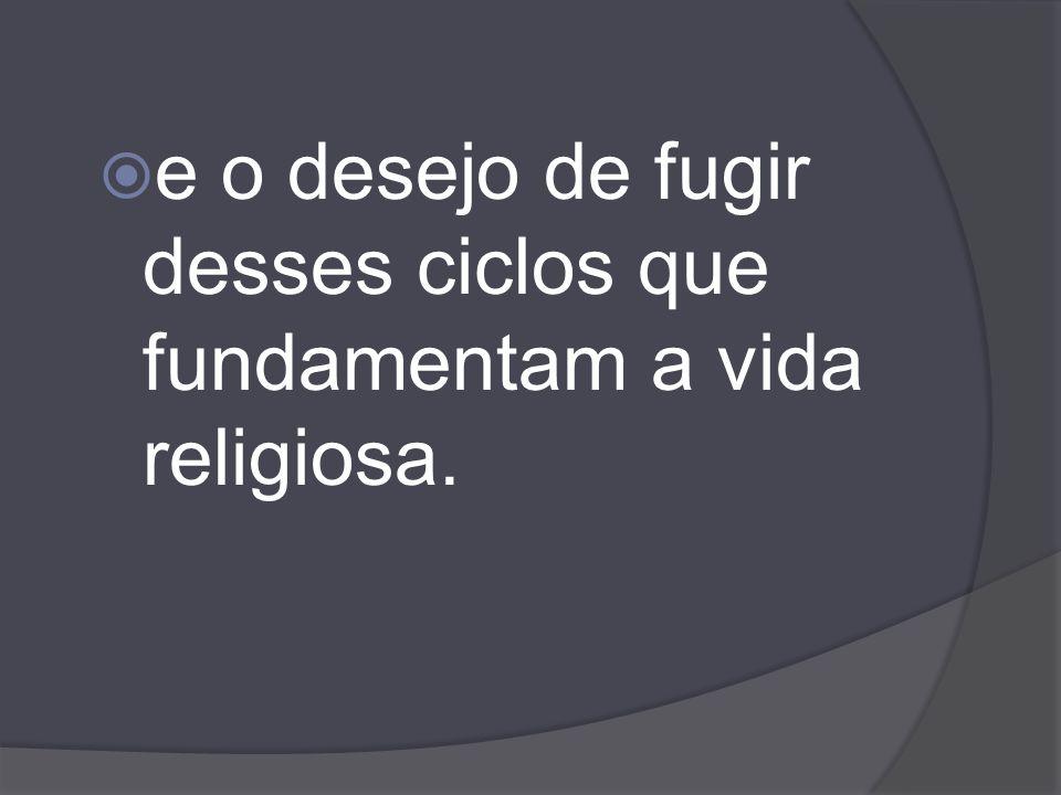 e o desejo de fugir desses ciclos que fundamentam a vida religiosa.