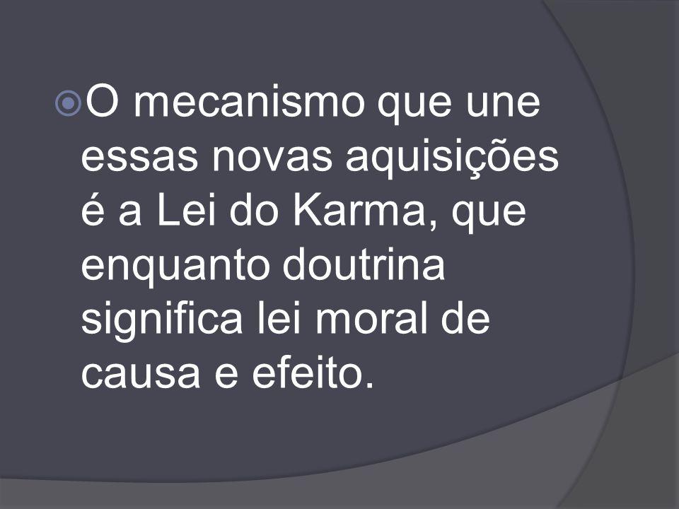 O mecanismo que une essas novas aquisições é a Lei do Karma, que enquanto doutrina significa lei moral de causa e efeito.