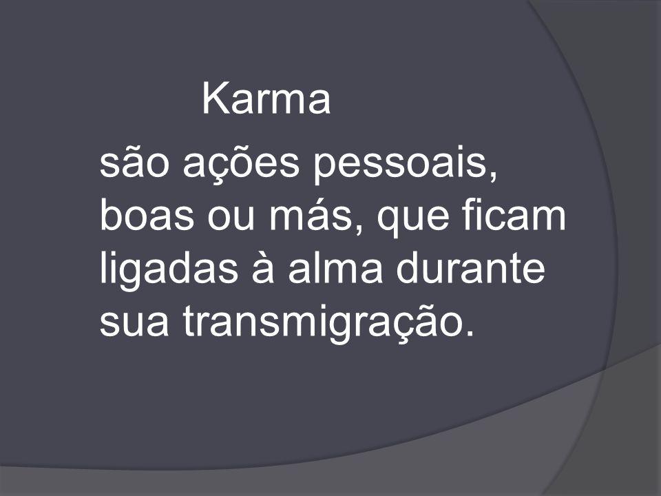 Karma são ações pessoais, boas ou más, que ficam ligadas à alma durante sua transmigração.