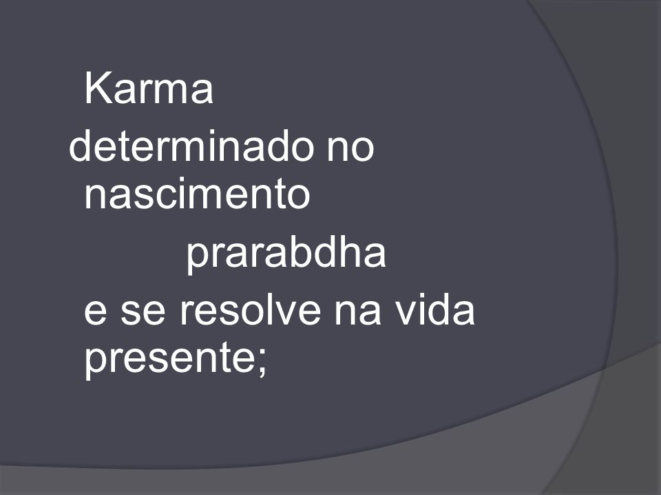 Karma determinado no nascimento prarabdha e se resolve na vida presente;