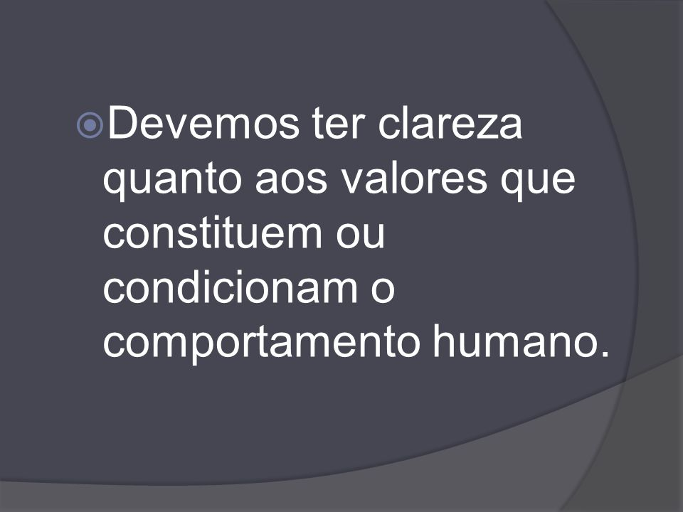 Devemos ter clareza quanto aos valores que constituem ou condicionam o comportamento humano.