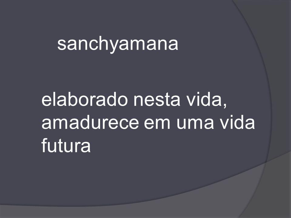 sanchyamana elaborado nesta vida, amadurece em uma vida futura