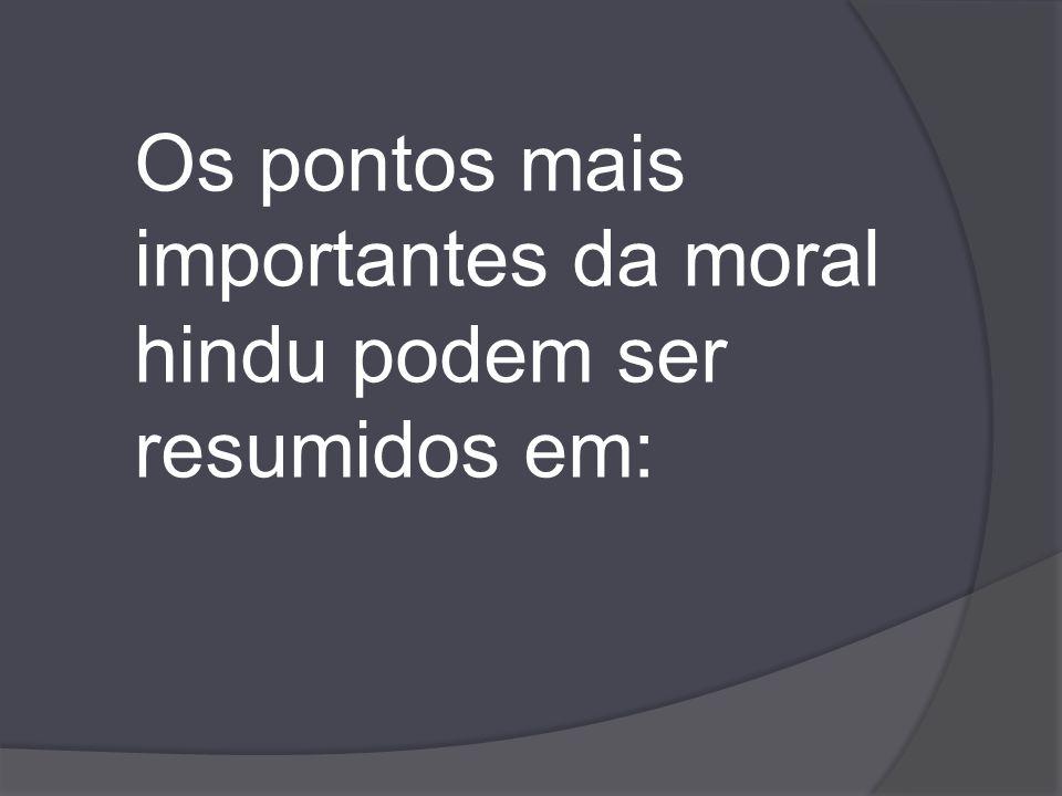Os pontos mais importantes da moral hindu podem ser resumidos em: