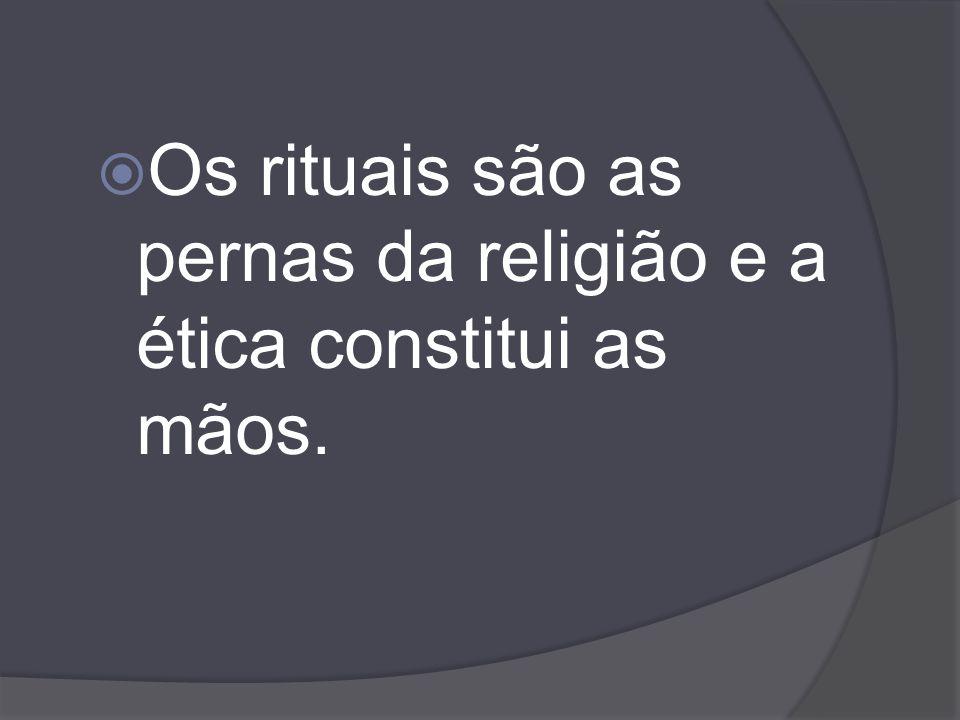 Os rituais são as pernas da religião e a ética constitui as mãos.