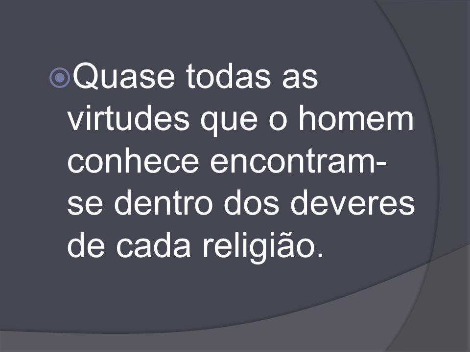 Quase todas as virtudes que o homem conhece encontram-se dentro dos deveres de cada religião.
