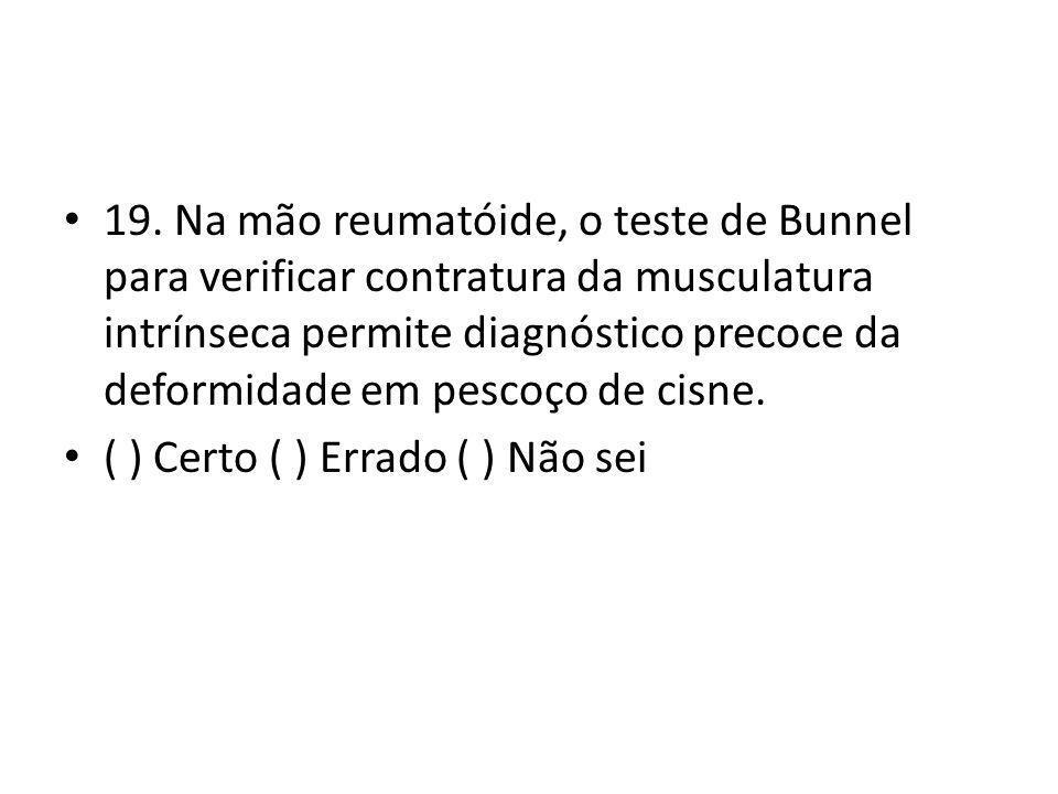 19. Na mão reumatóide, o teste de Bunnel para verificar contratura da musculatura intrínseca permite diagnóstico precoce da deformidade em pescoço de cisne.