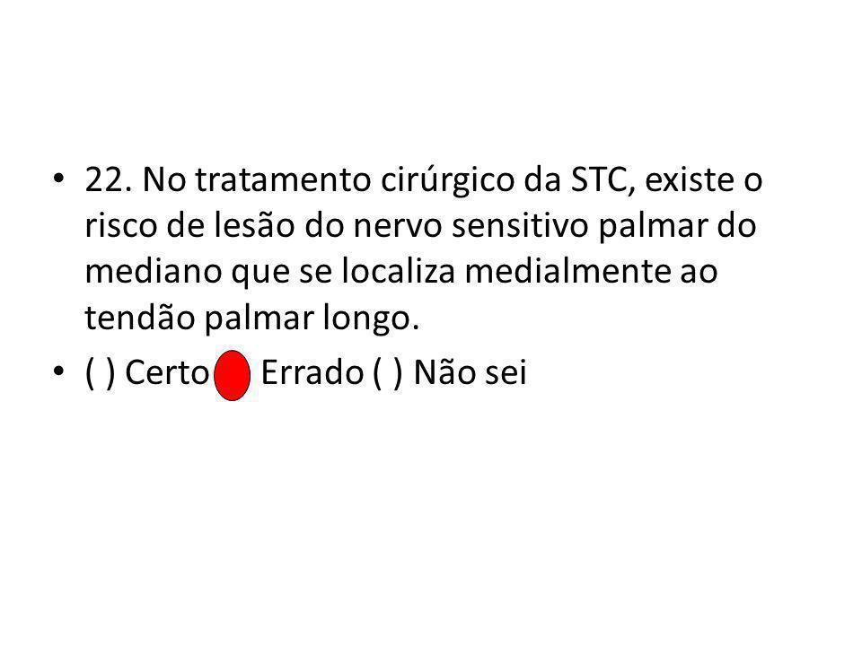 22. No tratamento cirúrgico da STC, existe o risco de lesão do nervo sensitivo palmar do mediano que se localiza medialmente ao tendão palmar longo.