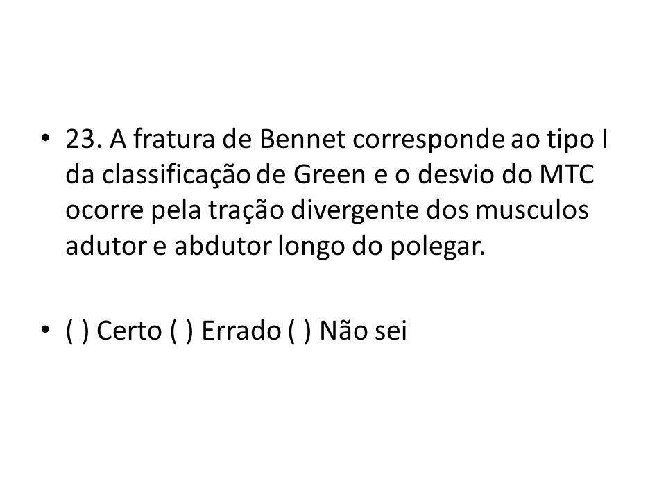 23. A fratura de Bennet corresponde ao tipo I da classificação de Green e o desvio do MTC ocorre pela tração divergente dos musculos adutor e abdutor longo do polegar.