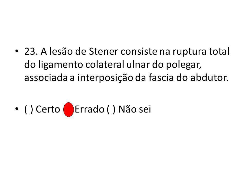 23. A lesão de Stener consiste na ruptura total do ligamento colateral ulnar do polegar, associada a interposição da fascia do abdutor.