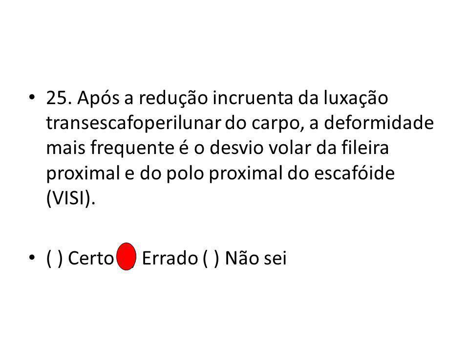 25. Após a redução incruenta da luxação transescafoperilunar do carpo, a deformidade mais frequente é o desvio volar da fileira proximal e do polo proximal do escafóide (VISI).