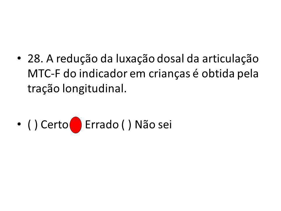 28. A redução da luxação dosal da articulação MTC-F do indicador em crianças é obtida pela tração longitudinal.