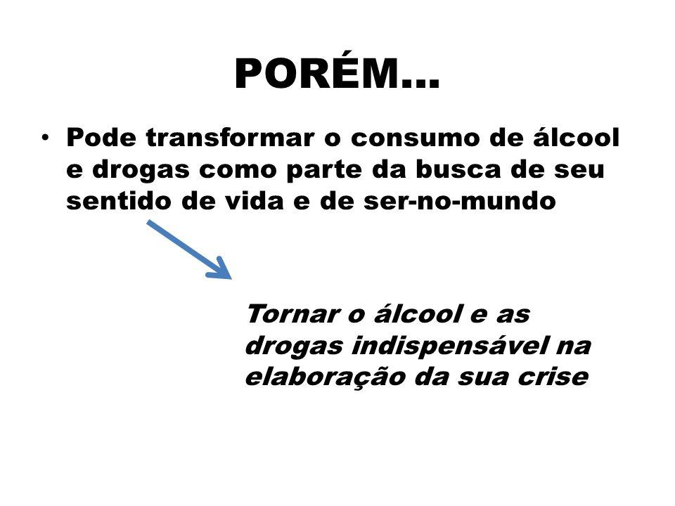 PORÉM... Pode transformar o consumo de álcool e drogas como parte da busca de seu sentido de vida e de ser-no-mundo.