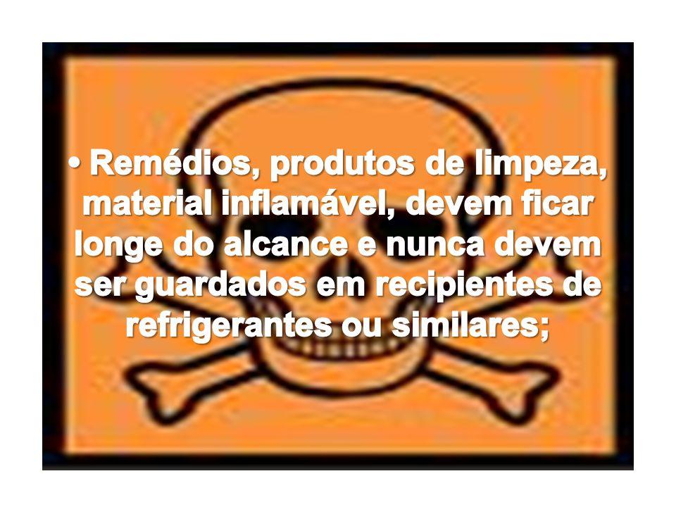 • Remédios, produtos de limpeza, material inflamável, devem ficar longe do alcance e nunca devem ser guardados em recipientes de refrigerantes ou similares;