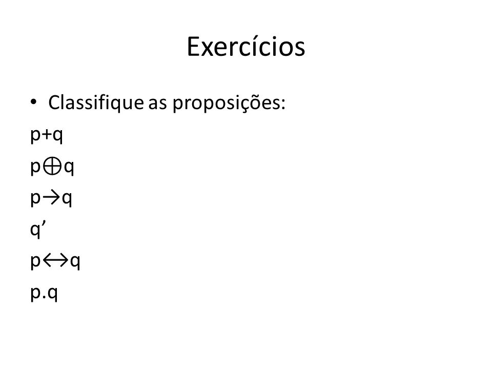Exercícios Classifique as proposições: p+q p⊕q p→q q' p↔q p.q
