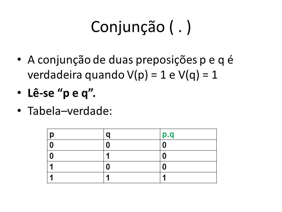 Conjunção ( . ) A conjunção de duas preposições p e q é verdadeira quando V(p) = 1 e V(q) = 1. Lê-se p e q .