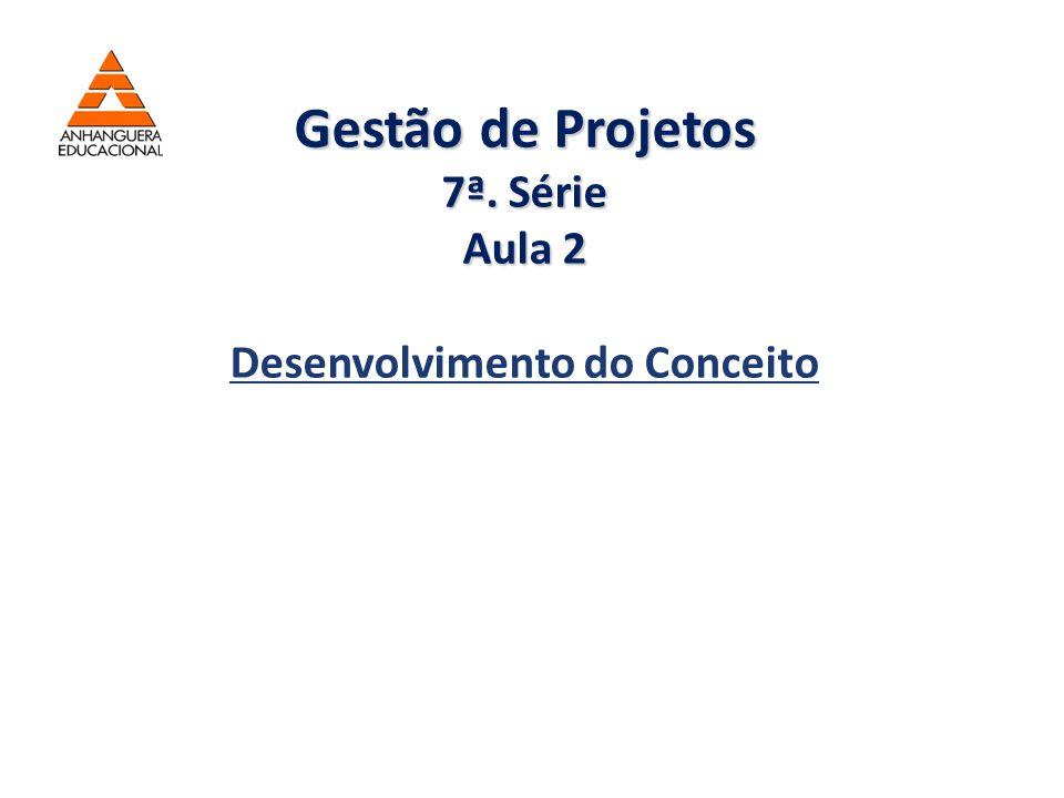 Gestão de Projetos 7ª. Série Aula 2 Desenvolvimento do Conceito
