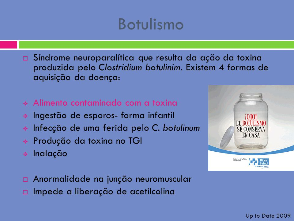 Botulismo Síndrome neuroparalítica que resulta da ação da toxina produzida pelo Clostridium botulinim. Existem 4 formas de aquisição da doença: