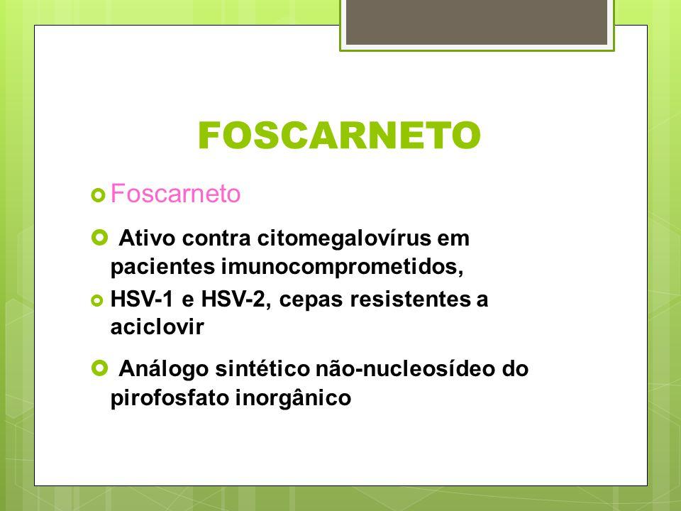 FOSCARNETO Foscarneto. Ativo contra citomegalovírus em pacientes imunocomprometidos, HSV-1 e HSV-2, cepas resistentes a aciclovir.