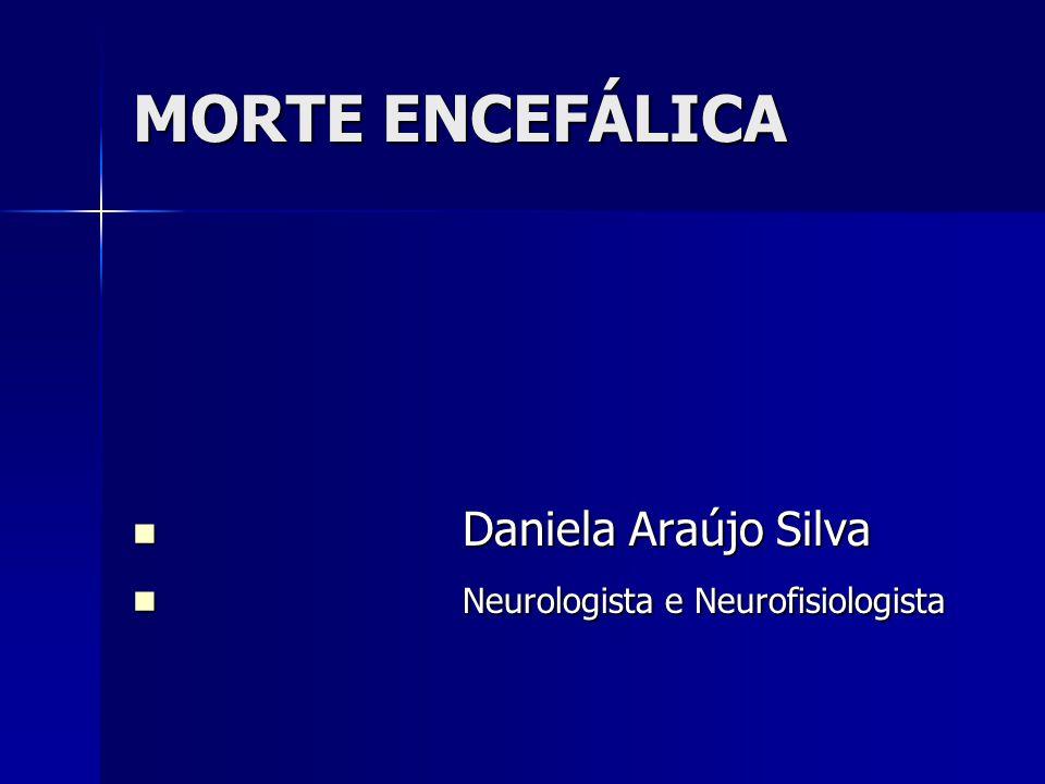 MORTE ENCEFÁLICA Daniela Araújo Silva Neurologista e Neurofisiologista