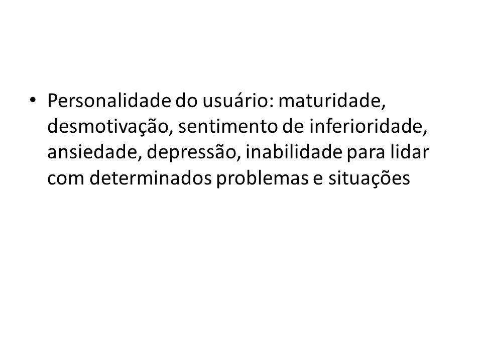 Personalidade do usuário: maturidade, desmotivação, sentimento de inferioridade, ansiedade, depressão, inabilidade para lidar com determinados problemas e situações