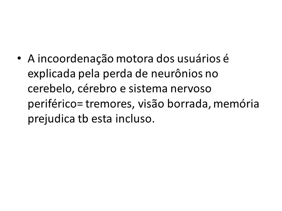 A incoordenação motora dos usuários é explicada pela perda de neurônios no cerebelo, cérebro e sistema nervoso periférico= tremores, visão borrada, memória prejudica tb esta incluso.