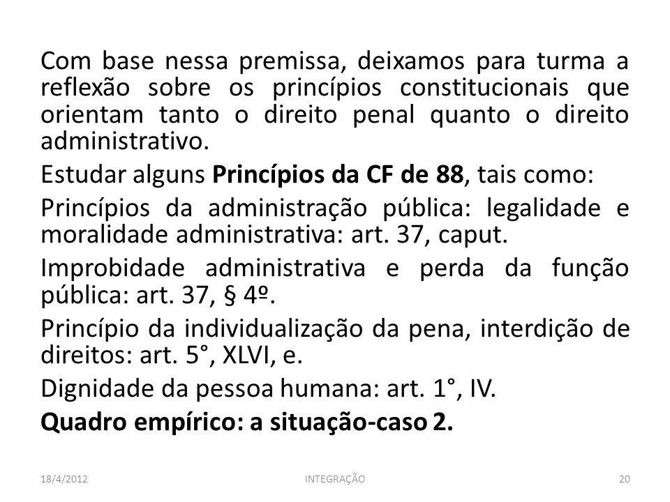 Com base nessa premissa, deixamos para turma a reflexão sobre os princípios constitucionais que orientam tanto o direito penal quanto o direito administrativo. Estudar alguns Princípios da CF de 88, tais como: Princípios da administração pública: legalidade e moralidade administrativa: art. 37, caput. Improbidade administrativa e perda da função pública: art. 37, § 4º. Princípio da individualização da pena, interdição de direitos: art. 5°, XLVI, e. Dignidade da pessoa humana: art. 1°, IV. Quadro empírico: a situação-caso 2.