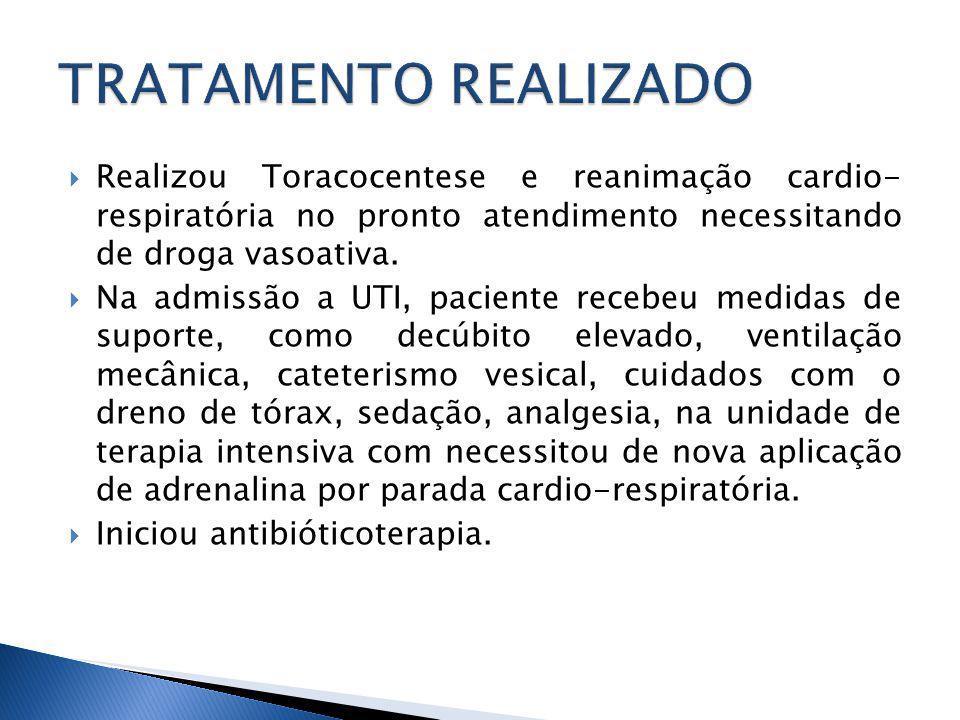 TRATAMENTO REALIZADO Realizou Toracocentese e reanimação cardio- respiratória no pronto atendimento necessitando de droga vasoativa.