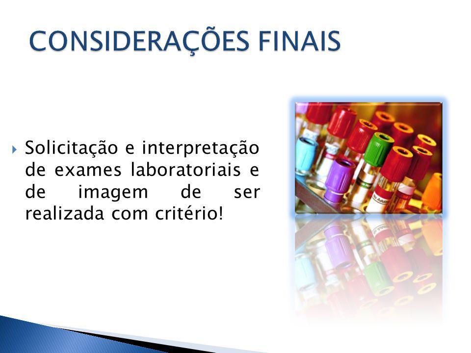 CONSIDERAÇÕES FINAIS Solicitação e interpretação de exames laboratoriais e de imagem de ser realizada com critério!