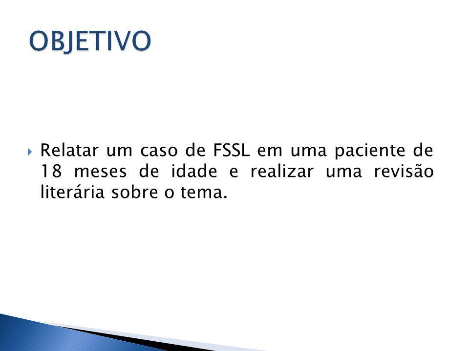 OBJETIVO Relatar um caso de FSSL em uma paciente de 18 meses de idade e realizar uma revisão literária sobre o tema.