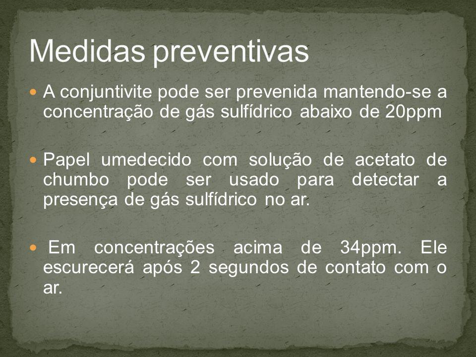 Medidas preventivas A conjuntivite pode ser prevenida mantendo-se a concentração de gás sulfídrico abaixo de 20ppm.