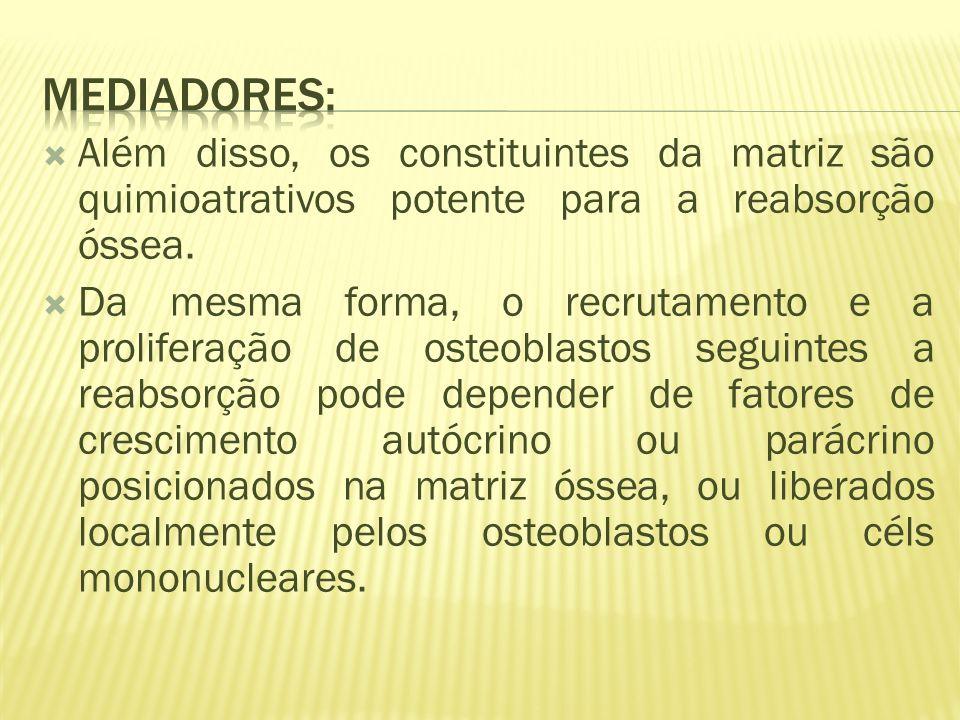 Mediadores: Além disso, os constituintes da matriz são quimioatrativos potente para a reabsorção óssea.