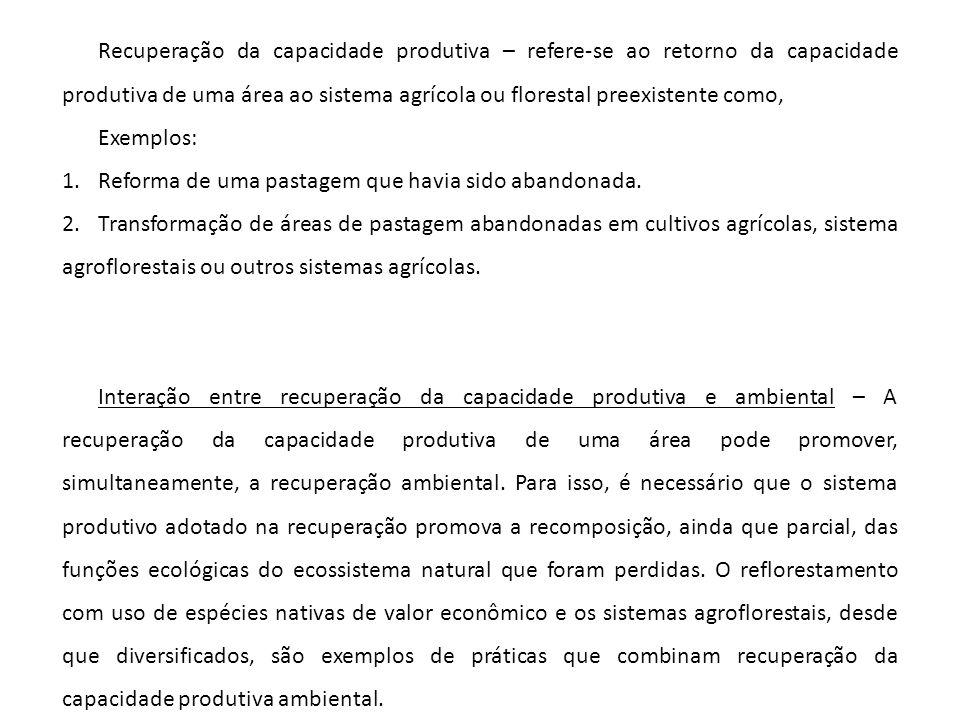 Recuperação da capacidade produtiva – refere-se ao retorno da capacidade produtiva de uma área ao sistema agrícola ou florestal preexistente como,