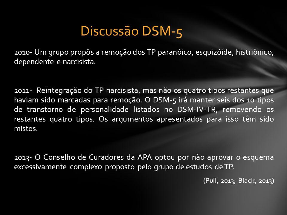 Discussão DSM-5 2010- Um grupo propôs a remoção dos TP paranóico, esquizóide, histriônico, dependente e narcisista.
