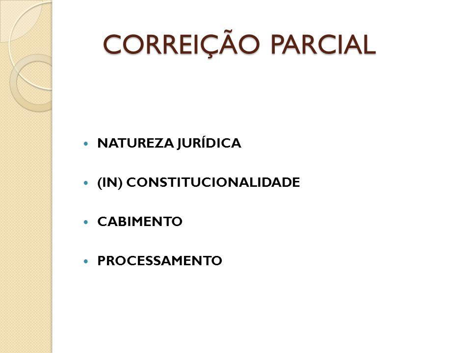 CORREIÇÃO PARCIAL NATUREZA JURÍDICA (IN) CONSTITUCIONALIDADE CABIMENTO