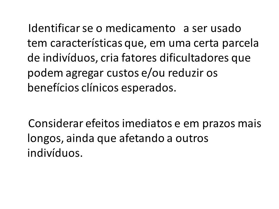 Identificar se o medicamento a ser usado tem características que, em uma certa parcela de indivíduos, cria fatores dificultadores que podem agregar custos e/ou reduzir os benefícios clínicos esperados.