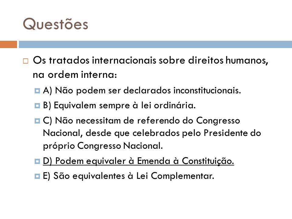 Questões Os tratados internacionais sobre direitos humanos, na ordem interna: A) Não podem ser declarados inconstitucionais.