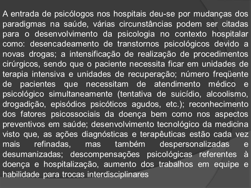A entrada de psicólogos nos hospitais deu-se por mudanças dos paradigmas na saúde, várias circunstâncias podem ser citadas para o desenvolvimento da psicologia no contexto hospitalar como: desencadeamento de transtornos psicológicos devido a novas drogas; a intensificação de realização de procedimentos cirúrgicos, sendo que o paciente necessita ficar em unidades de terapia intensiva e unidades de recuperação; número freqüente de pacientes que necessitam de atendimento médico e psicológico simultaneamente (tentativa de suicídio, alcoolismo, drogadição, episódios psicóticos agudos, etc.); reconhecimento dos fatores psicossociais da doença bem como nos aspectos preventivos em saúde; desenvolvimento tecnológico da medicina visto que, as ações diagnósticas e terapêuticas estão cada vez mais refinadas, mas também despersonalizadas e desumanizadas; descompensações psicológicas referentes à doença e hospitalização, aumento dos trabalhos em equipe e habilidade para trocas interdisciplinares
