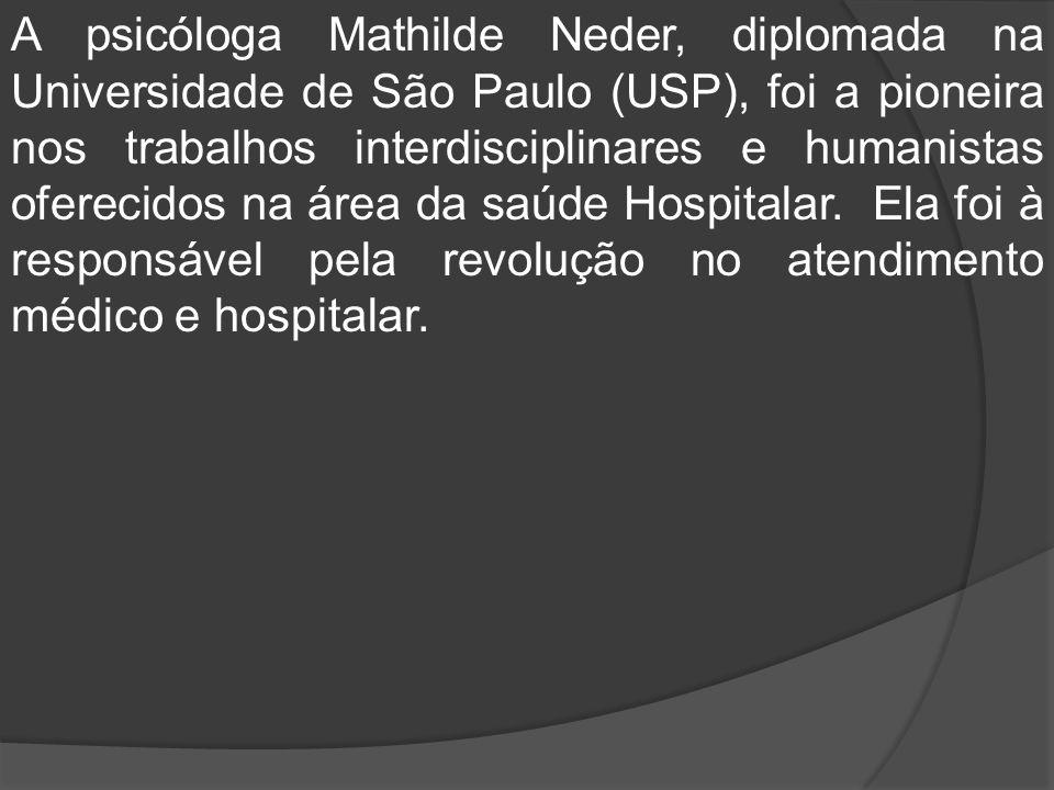 A psicóloga Mathilde Neder, diplomada na Universidade de São Paulo (USP), foi a pioneira nos trabalhos interdisciplinares e humanistas oferecidos na área da saúde Hospitalar.