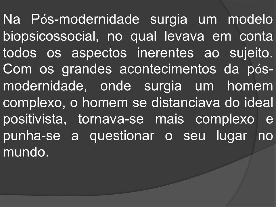 Na Pós-modernidade surgia um modelo biopsicossocial, no qual levava em conta todos os aspectos inerentes ao sujeito.