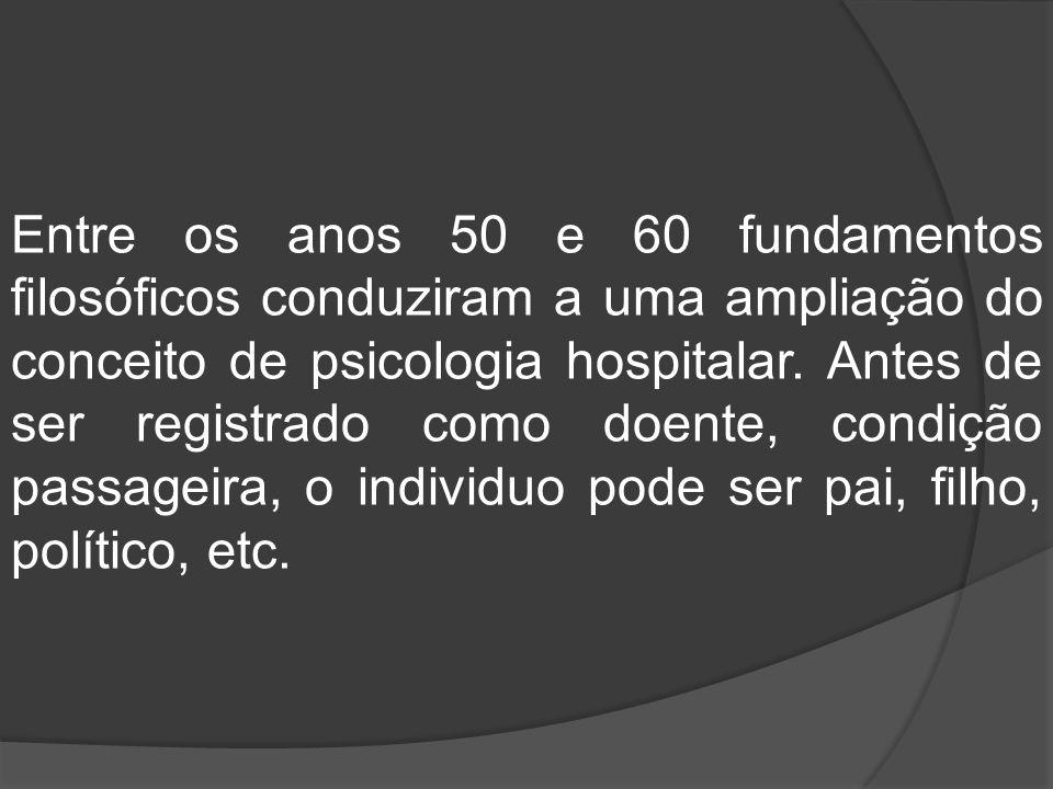 Entre os anos 50 e 60 fundamentos filosóficos conduziram a uma ampliação do conceito de psicologia hospitalar.