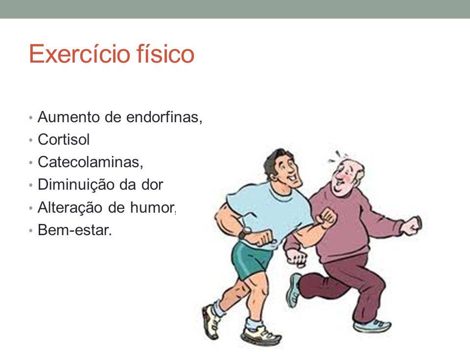 Exercício físico Aumento de endorfinas, Cortisol Catecolaminas,