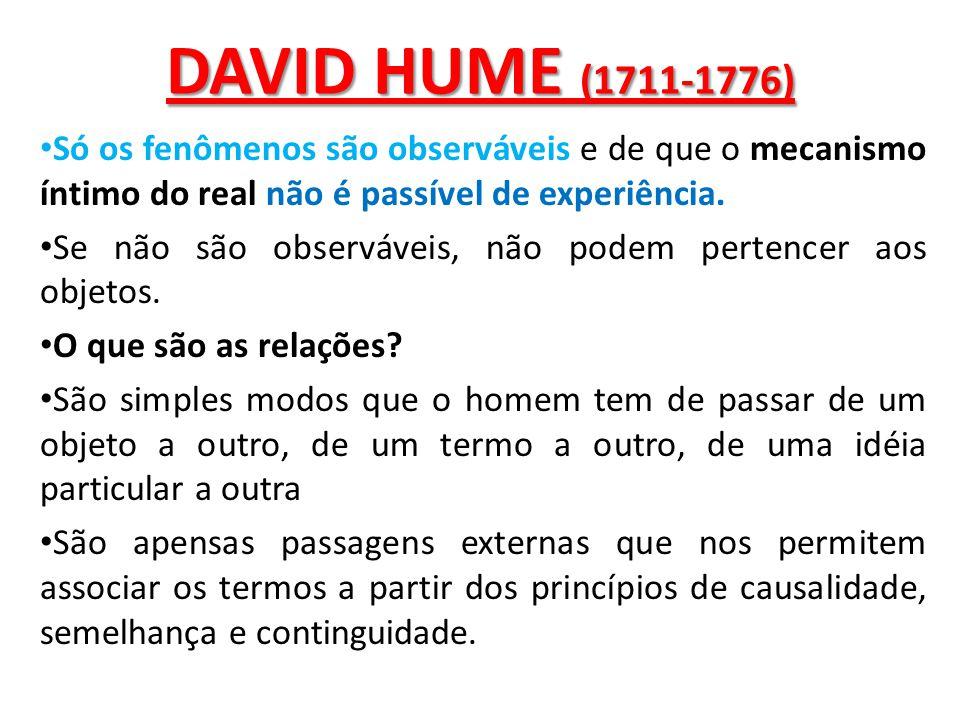 DAVID HUME (1711-1776) Só os fenômenos são observáveis e de que o mecanismo íntimo do real não é passível de experiência.