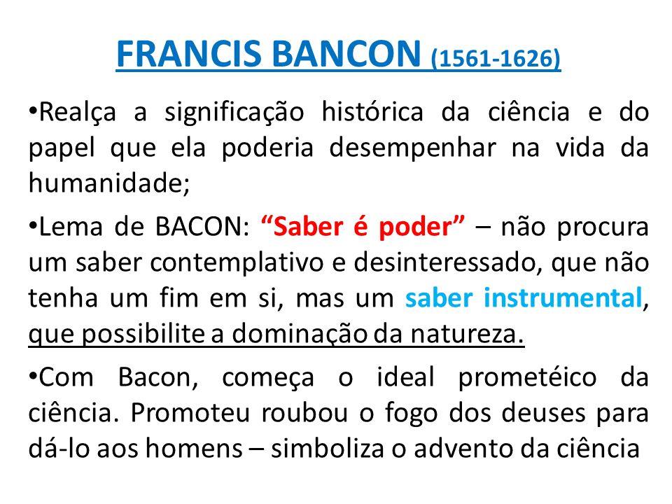 FRANCIS BANCON (1561-1626) Realça a significação histórica da ciência e do papel que ela poderia desempenhar na vida da humanidade;